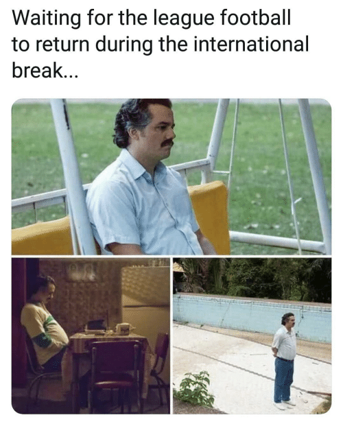 Memes, Break, and The League: Waiting for the league footbal  to return during the international  break...