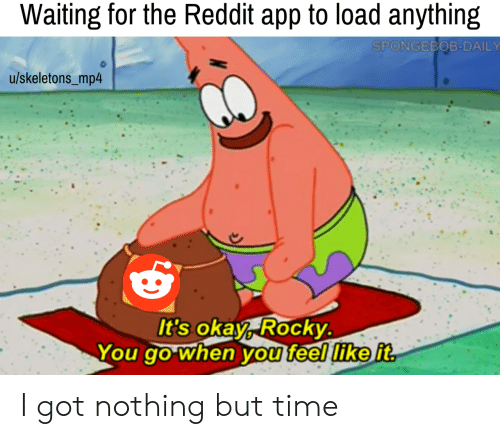 Rocky: Waiting for the Reddit app to load anything  SPONGEBOB-DAILY  u/skeletons_mp4  It's okay, Rocky.  You go when you feel like it I got nothing but time