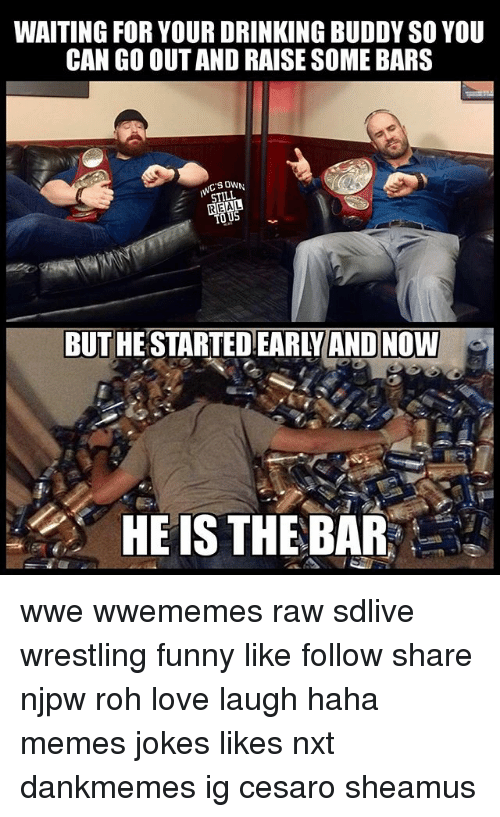 sheamus: WAITING FOR YOUR DRINKING BUDDY SO YOU  CAN GO OUT AND RAISE SOME BARS  SOWN  STILL  REAL  BUT HESTARTED EARLYAND NOW  HE IS THE BAR wwe wwememes raw sdlive wrestling funny like follow share njpw roh love laugh haha memes jokes likes nxt dankmemes ig cesaro sheamus