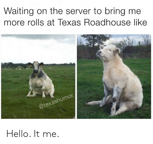 roadhouse: Waiting on the server to bring me  more rolls at Texas Roadhouse like  @texas Hello. It me.