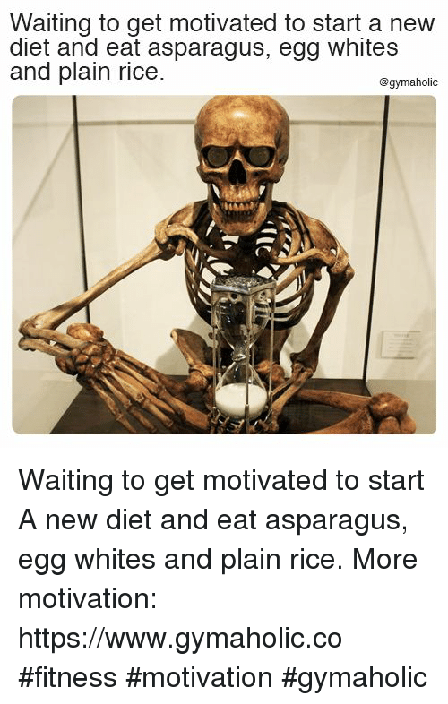 Asparagus, Diet, and Waiting...: Waiting to get motivated to start a new  diet and eat asparagus, egg whites  and plain rice  @gymaholic Waiting to get motivated to start  A new diet and eat asparagus, egg whites and plain rice.  More motivation: https://www.gymaholic.co  #fitness #motivation #gymaholic