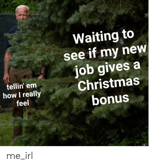 Gives: Waiting to  see if my new  job gives a  Christmas  bonus  tellin' em  how I really  feel me_irl
