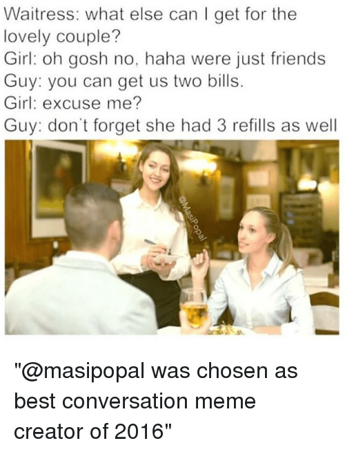 """meme creator: Waitress: what else can I get for the  lovely couple?  Girl oh gosh no, haha were just friends  Guy: you can get us two bills.  Girl: excuse me?  Guy: don't forget she had 3 refills as well """"@masipopal was chosen as best conversation meme creator of 2016"""""""