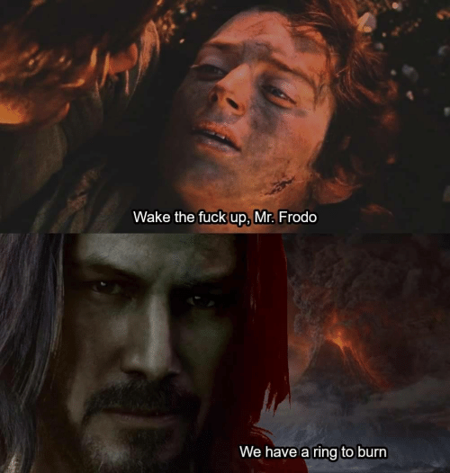 frodo: Wake the fuck up, Mr. Frodo  We have a ring to burn