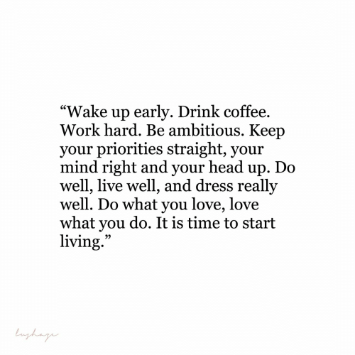 """Head, Love, and Work: """"Wake up earlv. Drink coffee  Work hard. Be ambitious. Keep  vour priorities straight, vour  mind right and your head up. Do  well, live well, and dress really  well. Do what you love, love  what you do. It is time to start  living"""