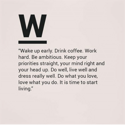 """Head, Love, and Work: """"Wake up early. Drink coffee. Work  hard. Be ambitious. Keep your  priorities straight, your mind right and  your head up. Do well, live well and  dress really well. Do what you love,  love what you do. It is time to start  living."""""""