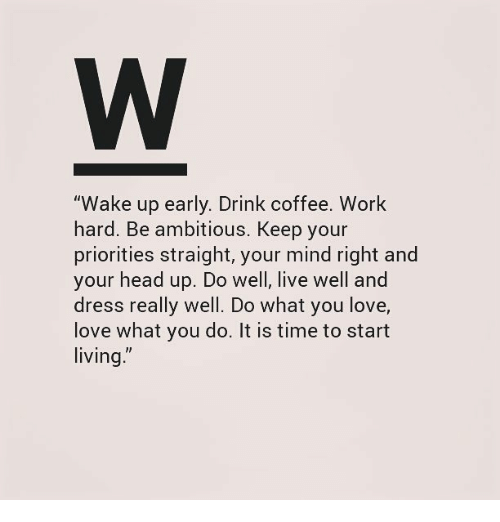 "Head, Love, and Work: ""Wake up early. Drink coffee. Work  hard. Be ambitious, Keep your  priorities straight, your mind right and  your head up. Do well, live well and  dress really well. Do what you love,  love what you do. It is time to start  living"