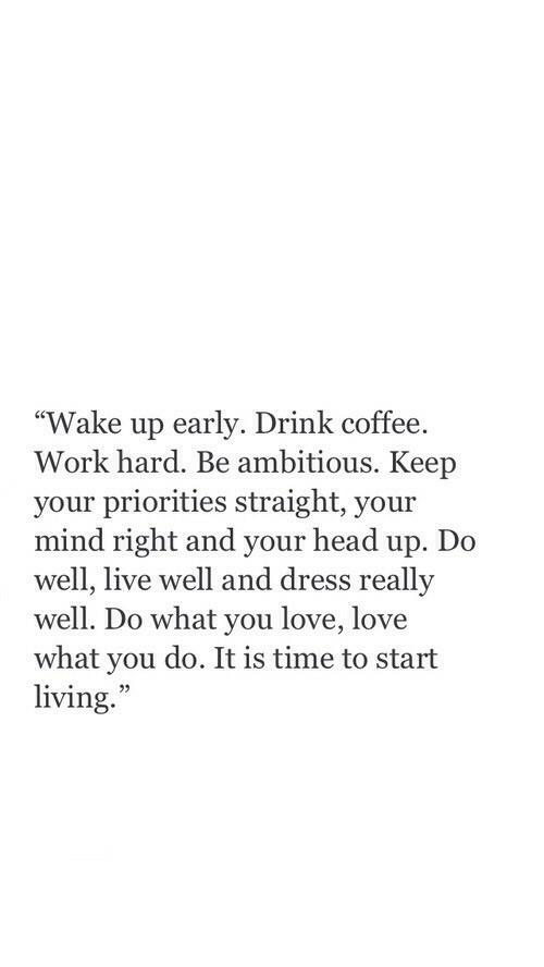 """Head, Love, and Work: """"Wake up early. Drink coffee.  Work hard. Be ambitious. Keep  your priorities straight, your  mind right and your head up. Do  well, live well and dress really  well. Do what you love, love  what you do. It is time to start  living.  35"""