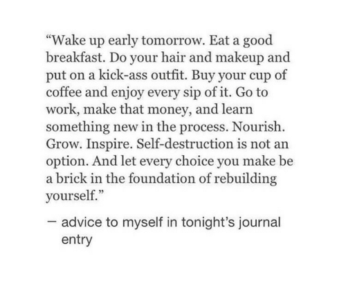 """brick: """"Wake up early tomorrow. Eat a good  breakfast. Do your hair and makeup and  put on a kick-ass outfit. Buy your cup of  coffee and enjoy every sip of it. Go to  work, make that money, and learn  something new in the process. Nourish  Grow. Inspire. Self-destruction is not an  option. And let every choice you make be  a brick in the foundation of rebuilding  yourself.""""  advice to myself in tonight's journal  entry"""