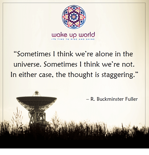 """fuller: wake up world  IT'S TIME TO RISE AND SHIN E  """"Sometimes I think we're alone in the  universe. Sometimes 1 think we're not.  In either case, the thought is staggering  R. Buckminster Fuller"""