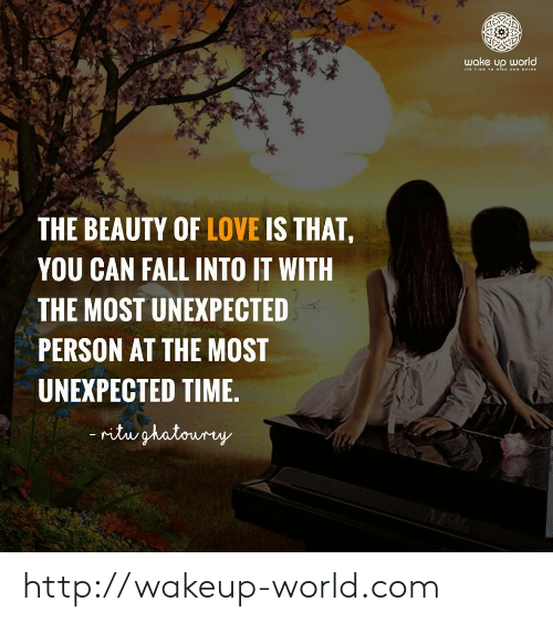 Fall, Love, and Http: wake up world  s TIME TO wise AND HINE  THE BEAUTY OF LOVE IS THAT,  YOU CAN FALL INTO IT WITH  THE MOST UNEXPECTED  PERSON AT THE MOST  UNEXPECTED TIME.  ritughatoury  MRI http://wakeup-world.com
