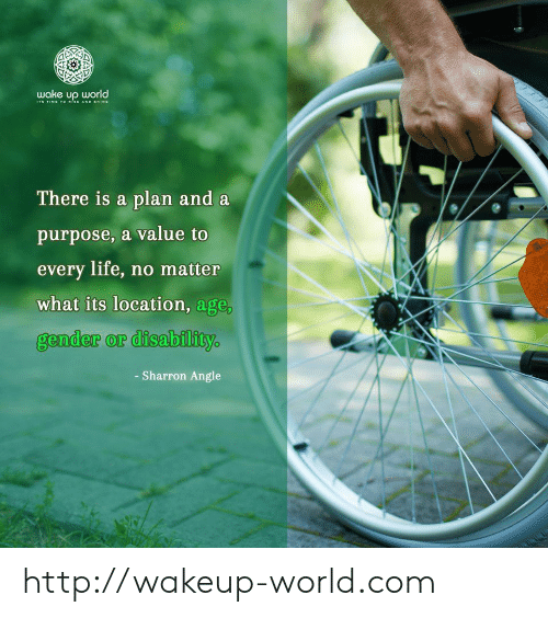 Life, Http, and Time: wake up world  TIME TOo sE AND SHINE  There is a plan and a  purpose, a value to  every life, no matter  what its location, age,  gender or disability  - Sharron Angle http://wakeup-world.com