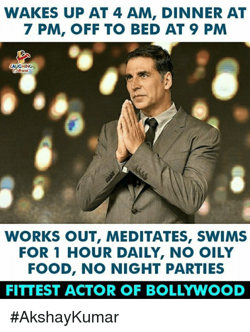 Bollywood: WAKES UP AT 4 AM, DINNER AT  7 PM, OFF TO BED AT 9 PM  AUGHINO  WORKS OUT, MEDITATES, SWIMS  FOR 1 HOUR DAILY, NO OILY  FOOD, NO NIGHT PARTIES  FITTEST ACTOR OF BOLLYWOOD #AkshayKumar