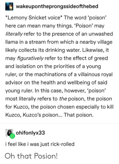 """figuratively: wakeupontheprongssideofthebed  """"Lemony Snicket voice* The word 'poison'  here can mean many things. 'Poison' may  literally refer to the presence of an unwashed  llama in a stream from which a nearby village  likely collects its drinking water. Likewise, it  may figuratively refer to the effect of greed  and isolation on the priorities of a young  ruler, or the machinations of a villainous royal  advisor on the health and wellbeing of said  young ruler. In this case, however, 'poison'  most literally refers to the poison, the poison  for Kuzco, the poison chosen especially to kill  Kuzco, Kuzco's poison... That poison  ohifonlyx33  i feel like i was just rick-rolled Oh that Posion!"""