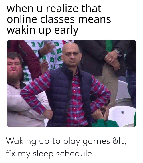 waking up: Waking up to play games < fix my sleep schedule