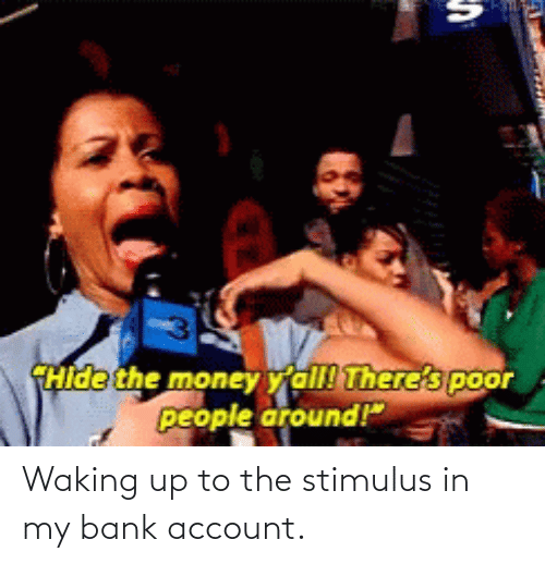waking up: Waking up to the stimulus in my bank account.
