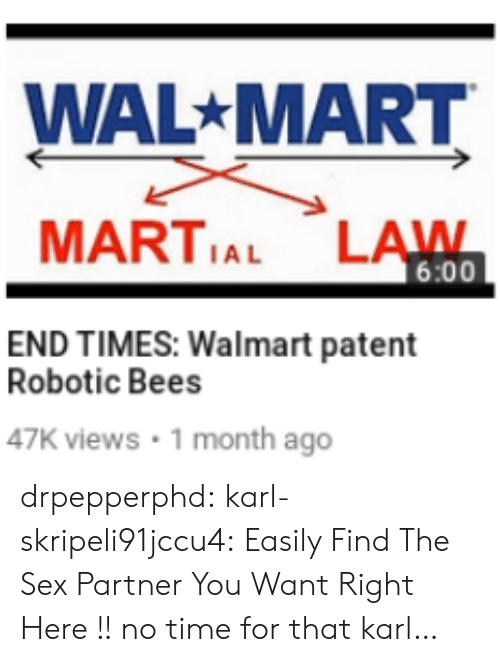 Time For That: WAL MART  MARTIAL LAWN  6:00  END TIMES: Walmart patent  Robotic Bees  47K views 1 month ago drpepperphd:  karl-skripeli91jccu4:  Easily Find The Sex Partner You Want Right Here !!  no time for that karl…