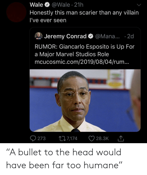 """Bullet: Wale  @Wale 21h  Honestly this man scarier than any villain  I've ever seen  Jeremy Conrad  @Mana... .2d  MOSM  RUMOR: Giancarlo Esposito is Up For  a Major Marvel Studios Role  mcucosmic.com/2019/08/04/rum...  273  217,174  28.3K """"A bullet to the head would have been far too humane"""""""