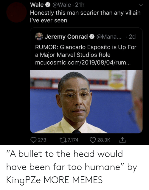 """Bullet: Wale  @Wale 21h  Honestly this man scarier than any villain  I've ever seen  Jeremy Conrad  @Mana... .2d  MCNCISMIC  RUMOR: Giancarlo Esposito is Up For  a Major Marvel Studios Role  mcucosmic.com/2019/08/04/rum...  273  ti7,174  28.3K """"A bullet to the head would have been far too humane"""" by KingPZe MORE MEMES"""