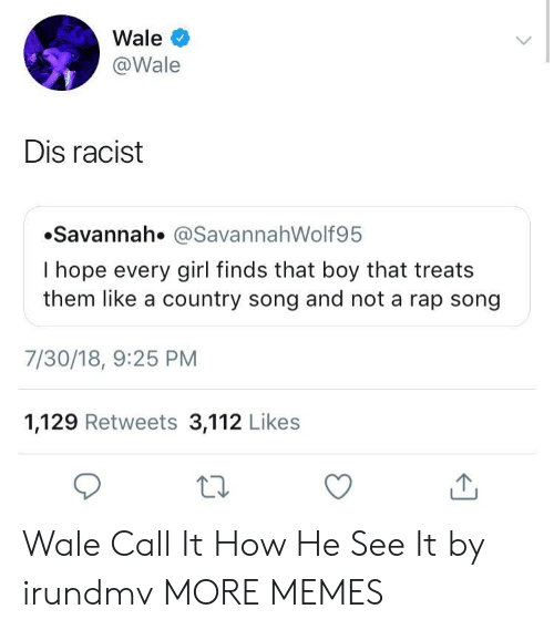 Dank, Memes, and Rap: Wale  @Wale  Dis racist  Savannah. @SavannahWolf95  I hope every girl finds that boy that treats  them like a country song and not a rap song  7/30/18, 9:25 PM  1,129 Retweets 3,112 Likes  ta Wale Call It How He See It by irundmv MORE MEMES