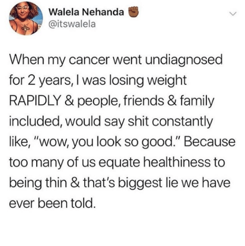 "Family, Friends, and Shit: Walela Nehanda  @itswalela  When my cancer went undiagnosed  for 2 years, I was losing weight  RAPIDLY & people, friends & family  included, would say shit constantly  like, ""wow, you look so good."" Because  too many of us equate healthiness to  being thin & that's biggest lie we have  ever been told"