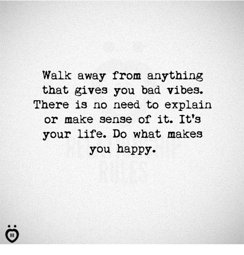 do what makes you happy: Walk away from anything  that gives you bad vibes.  There is no need to explain  or make sense of it. It's  your life. Do what makes  you happy.