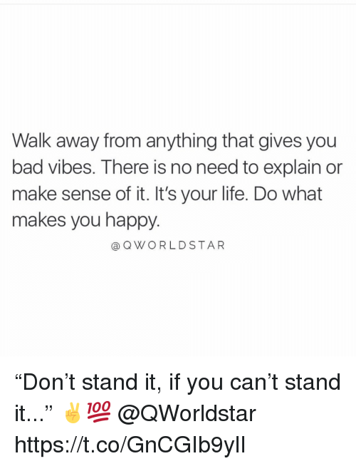 """do what makes you happy: Walk away from anything that gives you  bad vibes. There is no need to explain or  make sense of it. It's your life. Do what  makes you happy.  aQWORLDSTAR """"Don't stand it, if you can't stand it..."""" ✌️💯 @QWorldstar https://t.co/GnCGIb9ylI"""