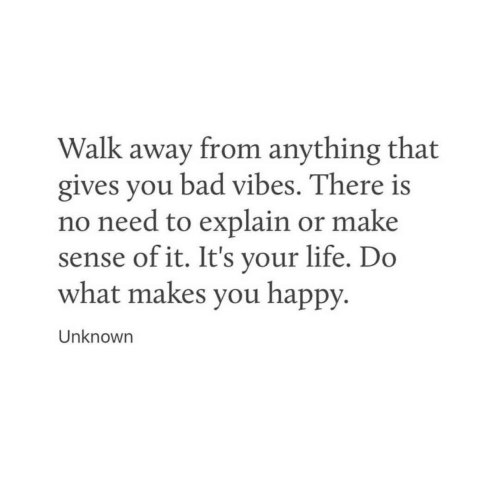 do what makes you happy: Walk away from anything that  gives you bad vibes. There is  no need to explain or make  sense ofit. It's vour life. Do  what makes you happy.  Unknowrn