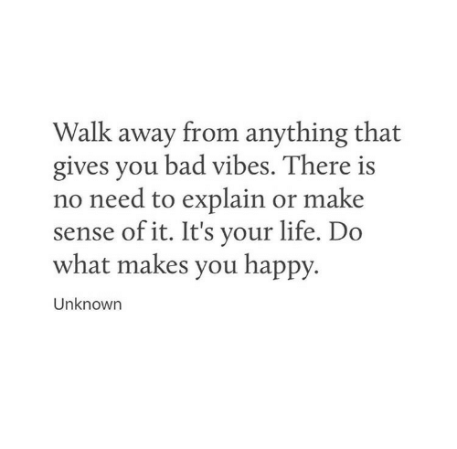 do what makes you happy: Walk away from anything that  gives you bad vibes. There is  no need to explain or make  sense ofit. It's vour life. Do  what makes you happy.  Unknown