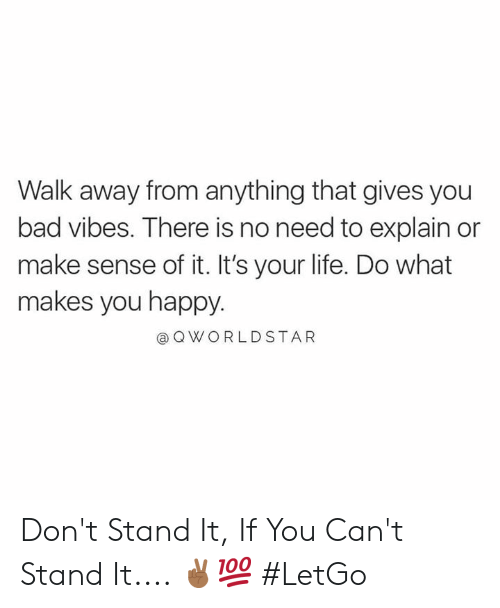 do what makes you happy: Walk away from anything that gives you  bad vibes. There is no need to explain or  make sense of it. It's your life. Do what  makes you happy.  @ Q WORLDSTAR Don't Stand It, If You Can't Stand It.... ✌🏾💯 #LetGo