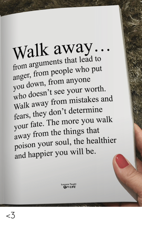 Arguments: Walk away...  from arguments that lead to  anger, from people who put  you down, from anyone  who doesn't see your worth  Walk away from mistakes and  fears, they don't determine  your fate. The more you walk  away from the things that  poison your soul, the healthier  and happier you will be.  Lessons Taught  By LIFE <3