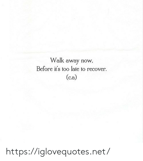 C A: Walk away now  Before it's too late to recover  (c.a) https://iglovequotes.net/