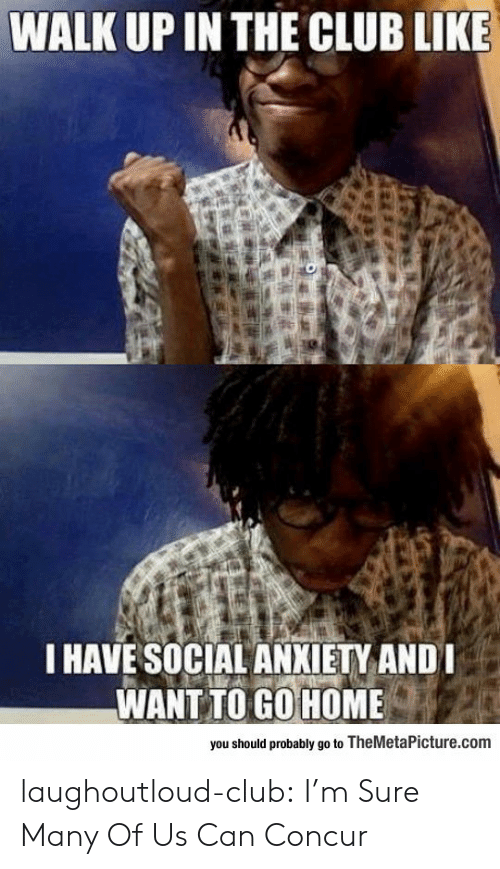 Club, Tumblr, and Anxiety: WALK UP IN THE CLUB LIKE  I HAVE SOCIAL ANXIETY ANDI  WANT TO GO HOME  you should probably go to TheMetaPicture.com laughoutloud-club:  I'm Sure Many Of Us Can Concur