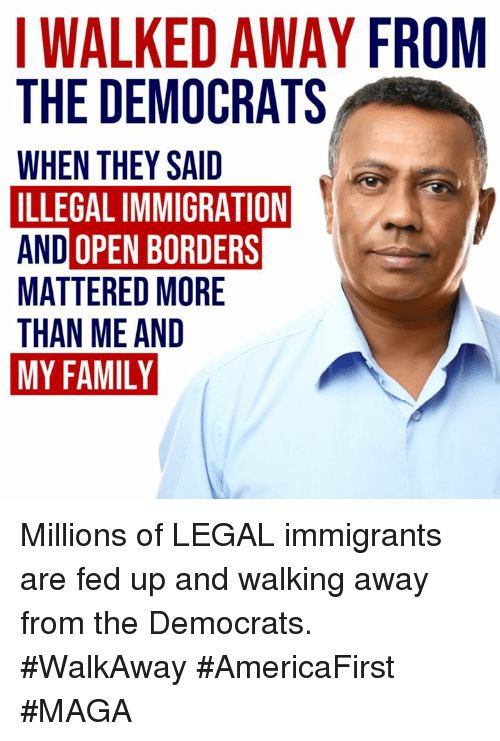 illegal immigration: WALKED AWAY FROM  THE DEMOCRATS  WHEN THEY SAID  ILLEGAL IMMIGRATION  AND OPEN BORDERS  MATTERED MORE  THAN ME AND  MY FAMILY Millions of LEGAL immigrants are fed up and walking away from the Democrats.  #WalkAway #AmericaFirst #MAGA