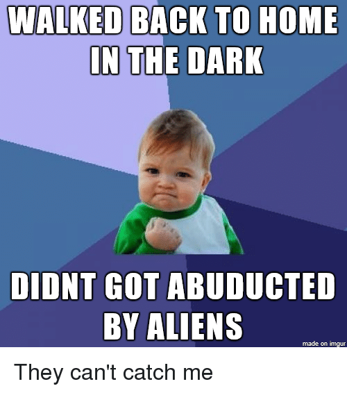 Advice Animals: WALKED BACK TO HOME  IN  THE DARK  DIDNT GOT  ABUDUCTED  BY ALIENS  made on inngur They can't catch me