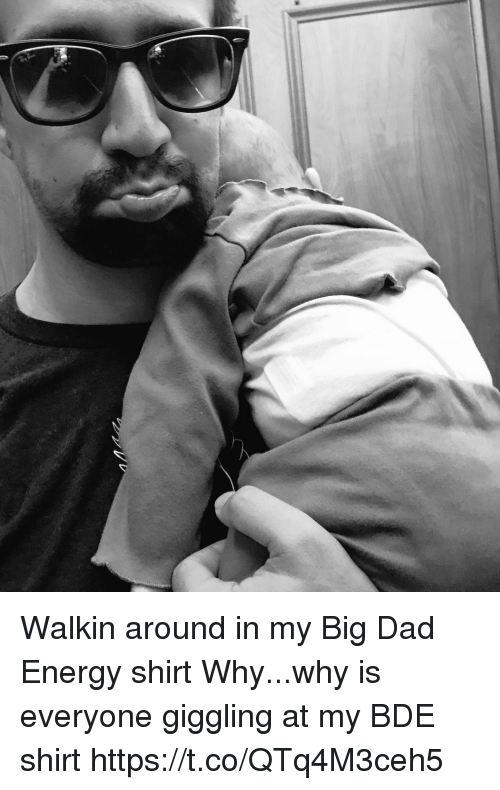 Dad, Energy, and Memes: Walkin around in my Big Dad Energy shirt Why...why is everyone giggling at my BDE shirt https://t.co/QTq4M3ceh5