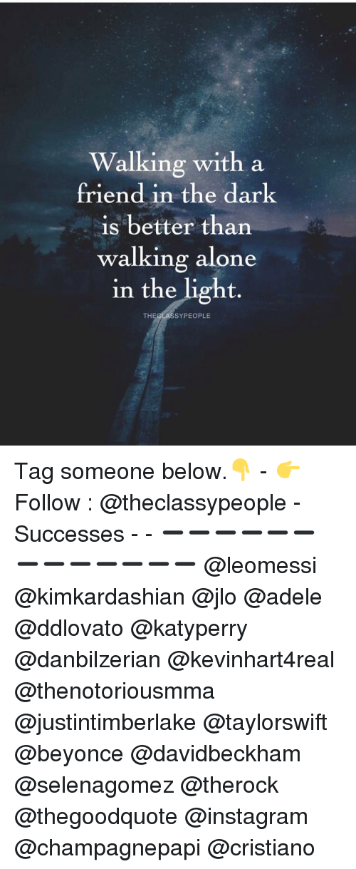 adel: Walking with a  friend in the dark  is better than  walking alone  in the light  THE CLAS SYPEOPLE Tag someone below.👇 - 👉 Follow : @theclassypeople - Successes - - ➖➖➖➖➖➖➖➖➖➖➖➖➖ @leomessi @kimkardashian @jlo @adele @ddlovato @katyperry @danbilzerian @kevinhart4real @thenotoriousmma @justintimberlake @taylorswift @beyonce @davidbeckham @selenagomez @therock @thegoodquote @instagram @champagnepapi @cristiano