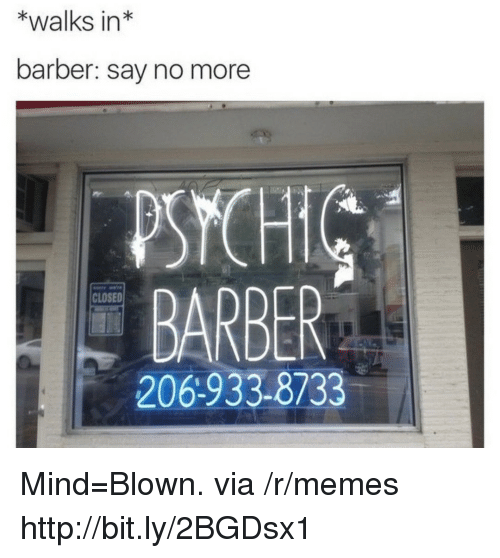 Barber, Memes, and Http: *walks in*  barber: say no more  PSYCH  BARBER  206-933-8733  CLOSED Mind=Blown. via /r/memes http://bit.ly/2BGDsx1