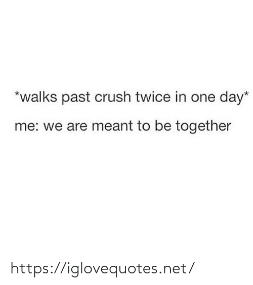 together: *walks past crush twice in one day*  me: we are meant to be together https://iglovequotes.net/