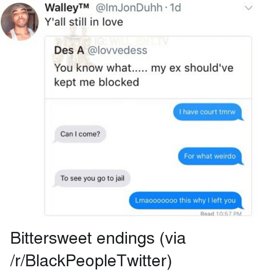 Blackpeopletwitter, Jail, and Love: WalleyTM @lmJonDuhh 1d  Y'all still in love  Des A @lovvedess  kept me blocked  I have court tmrw  Can I come?  For what weirdo  To see you go to jail  Lmaooo0ooo this why I left you  Read 10:57 PM <p>Bittersweet endings (via /r/BlackPeopleTwitter)</p>