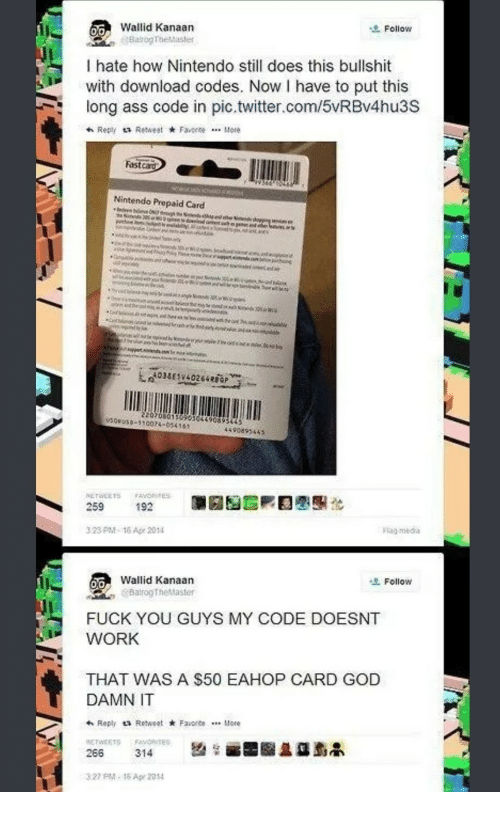 My Code Doesnt Work: Wallid Kanaan  Follow  Do  I hate how Nintendo still does this bullshit  with download codes. Now I have to put this  long ass code in pic.twitter.com/5vRBv4hu3S  Fastcard  Nintendo Prepaid Card  220708015050504490893  SOPUSO-110074-0341  4490893445  259  192  323PM-16 Ape 2014  Follow  Wallid Kanaan  BatrogTheMaster  0/0  FUCK YOU GUYS MY CODE DOESNT  WORK  THAT WAS A $50 EAHOP CARD GOD  DAMN IT  h Reply a Retweet FaeeMore  RETWEETS FaMORITE  327 PM-15 Apr 2014