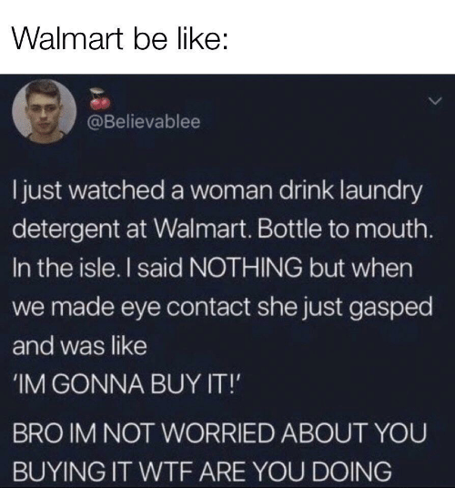 Laundry: Walmart be like:  @Believablee  ljust watched a woman drink laundry  detergent at Walmart. Bottle to mouth.  In the isle. I said NOTHING but when  we made eye contact she just gasped  and was like  IM GONNA BUY IT!  BRO IM NOT WORRIED ABOUT YOU  BUYING IT WTF ARE YOU DOING
