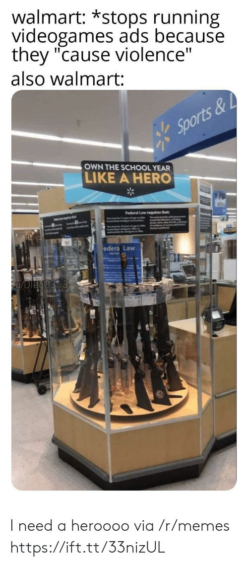 "Federal: walmart: *stops running  videogames ads because  they ""cause violence""  also walmart:  Sports&  OWN THE SCHOOL YEAR  LIKE A HERO  Federal Law requires that  thet  ww.dl  edera Law  FUDleg03rr3 I need a heroooo via /r/memes https://ift.tt/33nizUL"