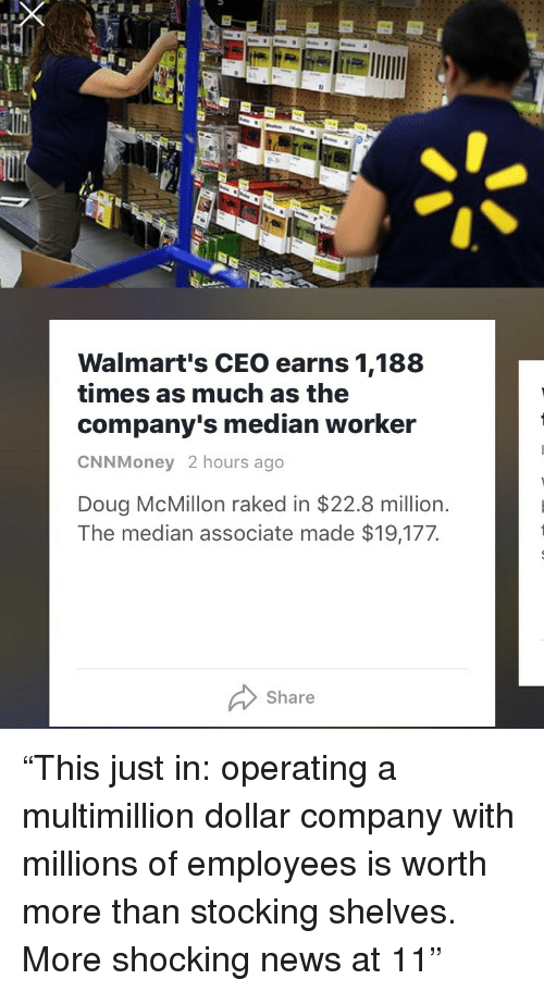 "Doug, News, and Company: Walmart's CEO earns 1,188  times as much as the  company's median worker  CNNMoney 2 hours ago  Doug McMillon raked in $22.8 million.  The median associate made $19,177  Share <p>""This just in: operating a multimillion dollar company with millions of employees is worth more than stocking shelves. More shocking news at 11""</p>"