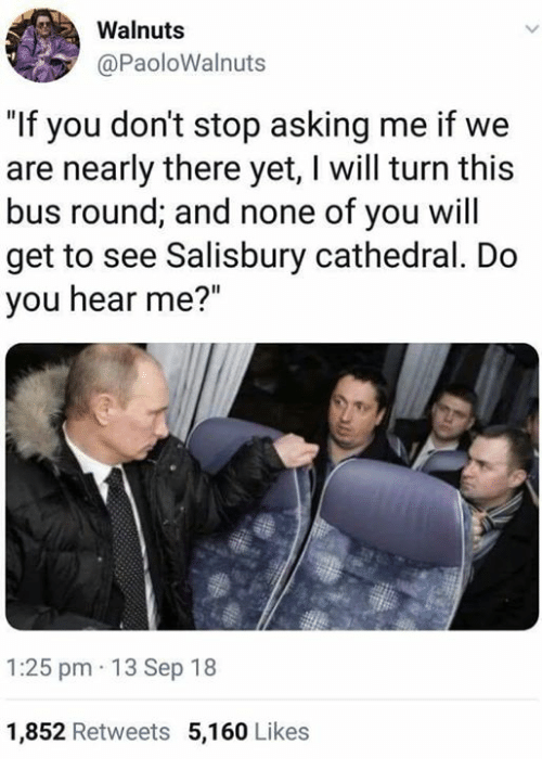 """Memes, Asking, and 🤖: Walnuts  @PaoloWalnuts  """"If you don't stop asking me if we  are nearly there yet, I will turn this  bus round; and none of you will  get to see Salisbury cathedral. Do  you hear me?""""  1:25 pm 13 Sep 18  1,852 Retweets 5,160 Likes"""