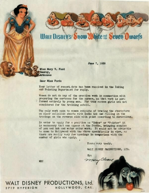 """Disney, Girls, and Work: Walr DISnEys SnowWhite# Seven Dwarfs  June 7, 1938  Miss Mary V. Ford  Searoy,  Dear iss Fords  Your letter of recont. date hns boen recoived in the Inking  and Painting Dopartmunt for reply.  Wonon do not do any of the creative work in connection with  preparing the cartoons for the screen, as thnt work is por-  formed entirely by young men. For this reason girls are not  conoídered for the training achool.  The only work opon to womon consiats of traring the charactors  on clear colluloid ahcoto ith Indin ink and filling in tho  tracinga on tho revoroo oido with point acoording to diroctiona  In ordor to nppiy for a position as """"Inkez or """"Painter"""" it  is necossary tht ono apponr nt the Studio, bringing sonples  of pon nnd ink and wator color work. It nould not be ndvianble  to como to Hollywood with tho nbove spocifionlly in viem, no  thero nre rolly vory few oponings in conparison with tho  number of eirls who npply.  Youra vory truly,  NALT DISHEY PHODUCTIONS, LTD.  WALT DISNEY PRODUCTIONS, Ltd.  HOLLYWOOD, CAL.  2719 HYPERION"""
