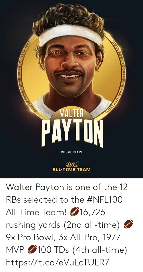 All Time: WALTER  PAYTON  CHICAGO BEARS  ALL-TIΜΕ ΤEAΜ  MVP (1977)  NFL  SUPER BOWL XX CHAMPION  HALL OF FAME RUNNING BACK 1975-1987 Walter Payton is one of the 12 RBs selected to the #NFL100 All-Time Team!  🏈16,726 rushing yards (2nd all-time) 🏈9x Pro Bowl, 3x All-Pro, 1977 MVP 🏈100 TDs (4th all-time) https://t.co/eVuLcTULR7