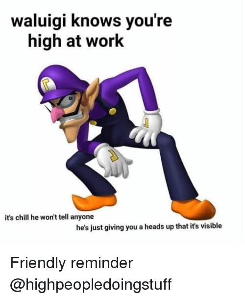 just giving: waluigi knows you're  high at work  it's chill he won't tell anyone  he's just giving you a heads up that it's visible Friendly reminder @highpeopledoingstuff