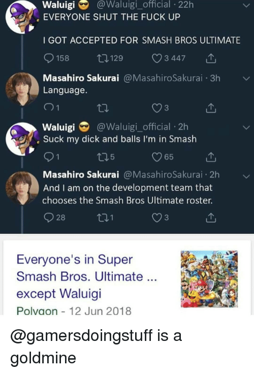 Memes, Smashing, and Suck My Dick: Waluigi  @Waluigi_official  22h  EVERYONE SHUT THE FUCK UP  I GOT ACCEPTED FOR SMASH BROS ULTIMATE  158  129  3 447  Masahiro Sakurai@MasahiroSakurai 3h  Language  3  Waluigi @Waluigi_official 2h  Suck my dick and balls I'm in Smash  O65  Masahiro Sakurai@MasahiroSakurai 2h  And I am on the development team that  chooses the Smash Bros Ultimate roster.  28  3  Everyone's in Super  Smash Bros. Ultimate  except Waluigi  Polvaon 12 Jun 2018 @gamersdoingstuff is a goldmine