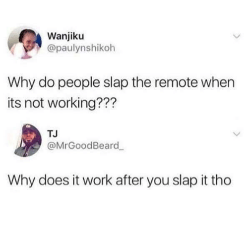 remote: Wanjiku  @paulynshikoh  Why do people slap the remote when  its not working???  TJ  @MrGoodBeard  Why does it work after you slap it tho